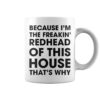 Because I'm the freaking redhead of this house that's why mug