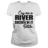 Cry me a river and drown in it bitch lady shirt
