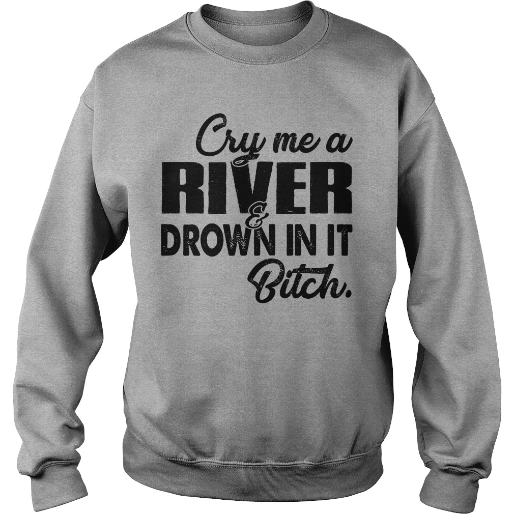 Cry me a river and drown in it bitch sweatshirt