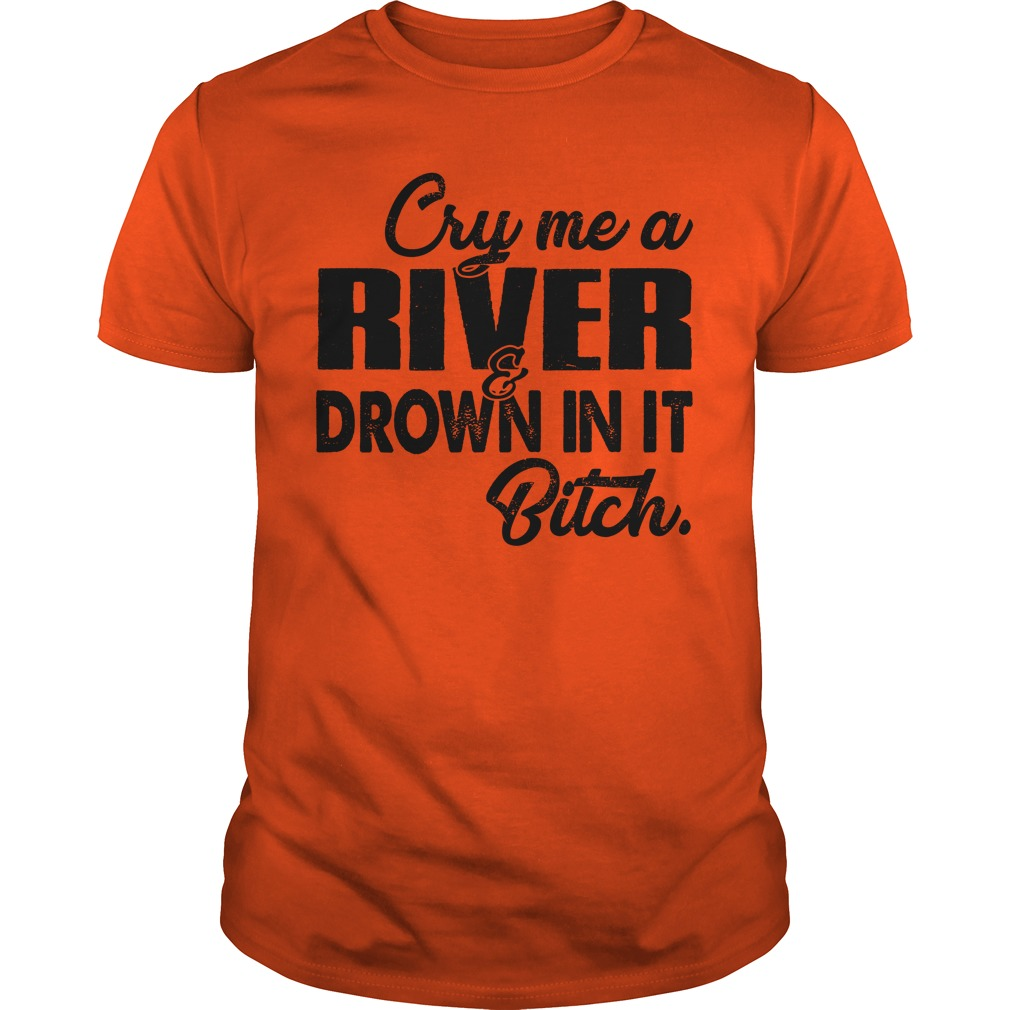 Cry me a river and drown in it bitch unisex shirt