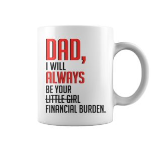 Dad I will always be your little girl financial burden mug