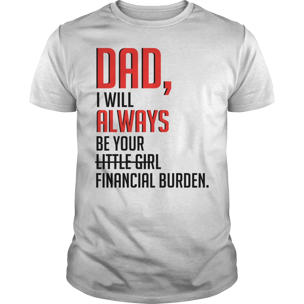 Dad I will always be your little girl financial burden shirt