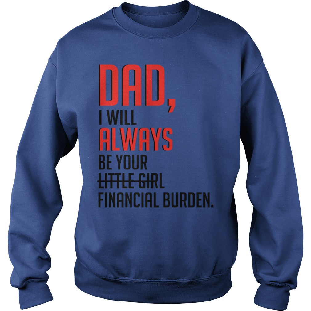 Dad I will always be your little girl financial burden sweatshirt
