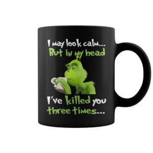 Grinch I may look calm but in my head I've killed you three times mug