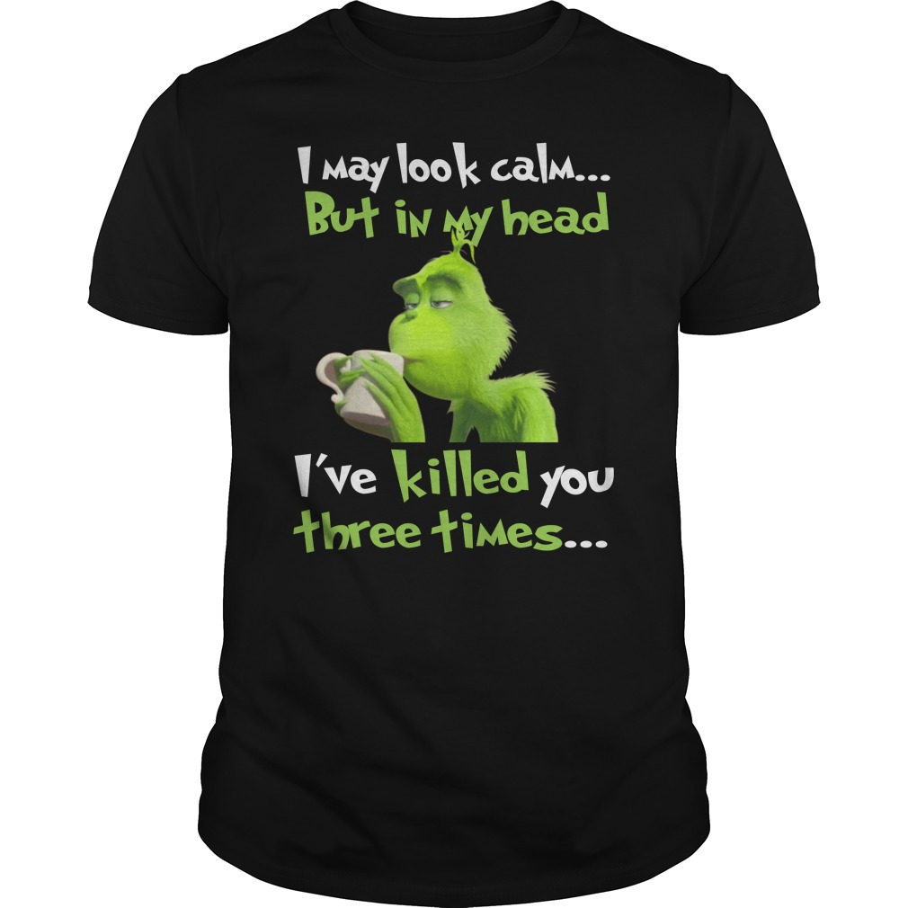 Grinch I may look calm but in my head I've killed you three times unisex shirt