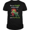 Grinch have you hugged someone today good don't touch me unisex shirt