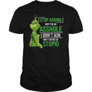 Grinch stop asking why I'm an asshole I don't ask why you're so stupid unisex shirt