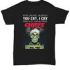 Jeff Dunham You laugh I laugh you cry I cry you take my Kansas City Chiefs I kill you unisex shirt