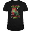 The Grinch god is great dogs are good and people are crazy unisex shirt