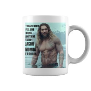 Today I don't feel like doing anything except Jason Momoa I'd do him mug