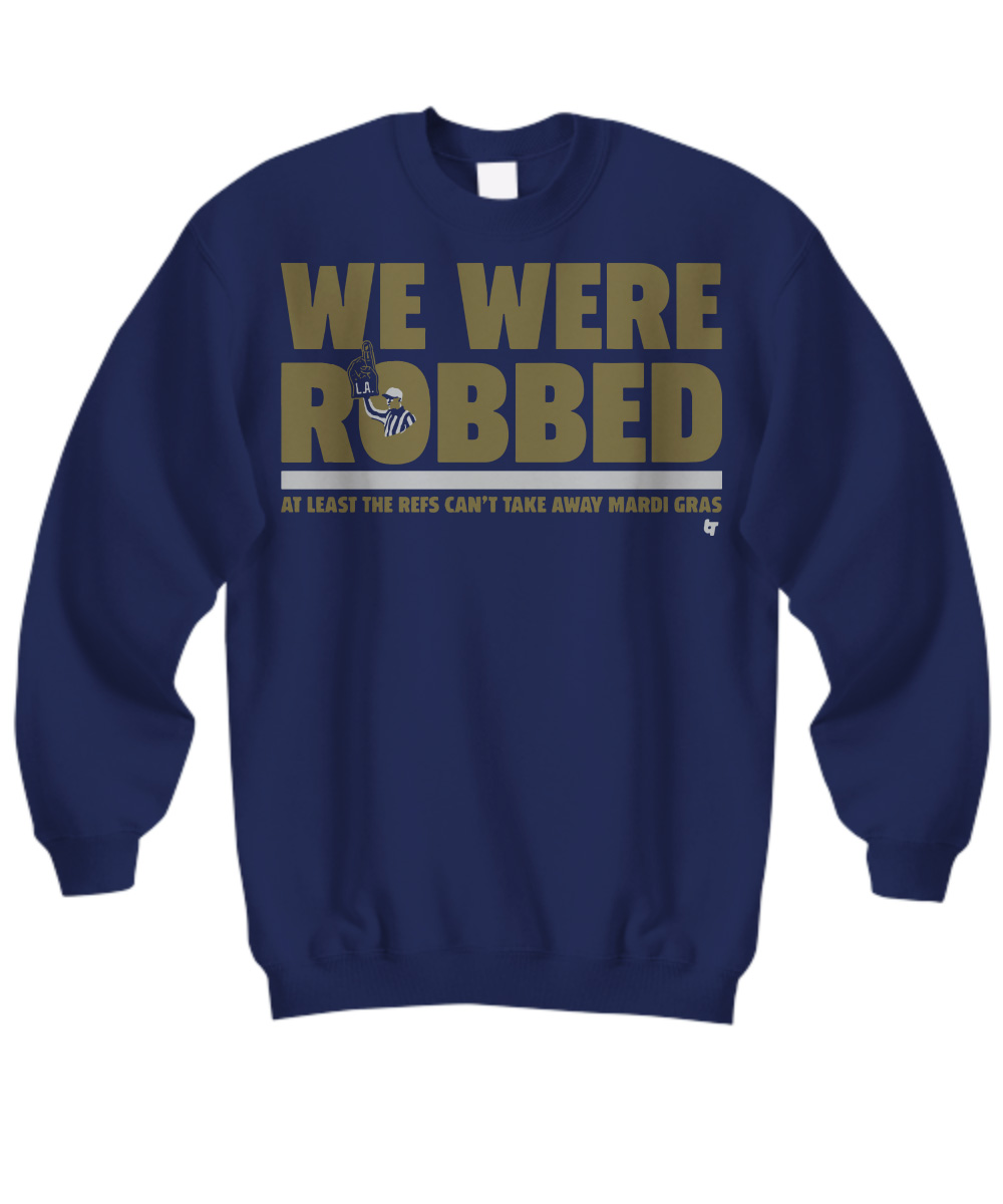 We were robbed at least the refs can't take away mardi gras New Orleans Saints sweatshirt