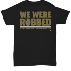 We were robbed at least the refs can't take away mardi gras New Orleans Saints unisex shirt
