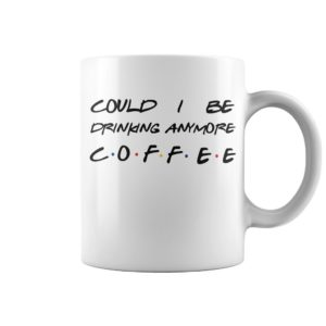 Could I be drinking anymore coffee friends TV show mug
