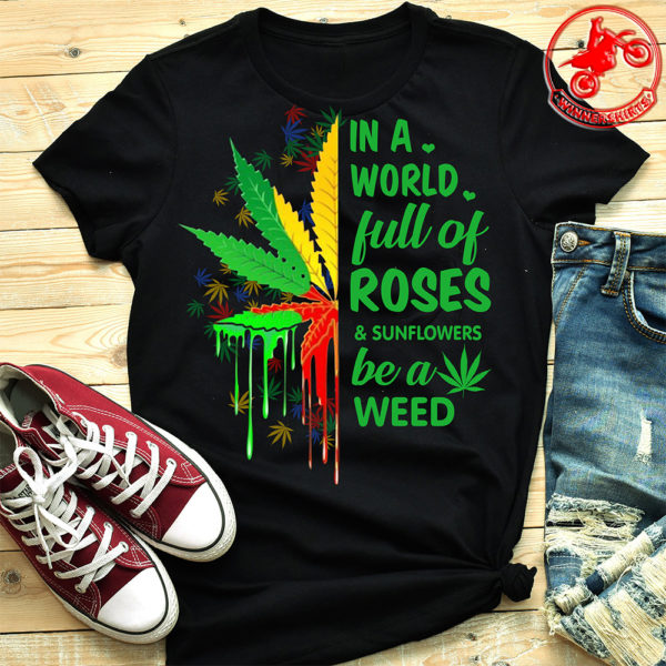 In a full of roses and sunflower be a weed shirt
