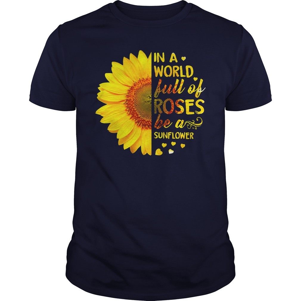 In a world full of roses be a sunflower unisex shirt