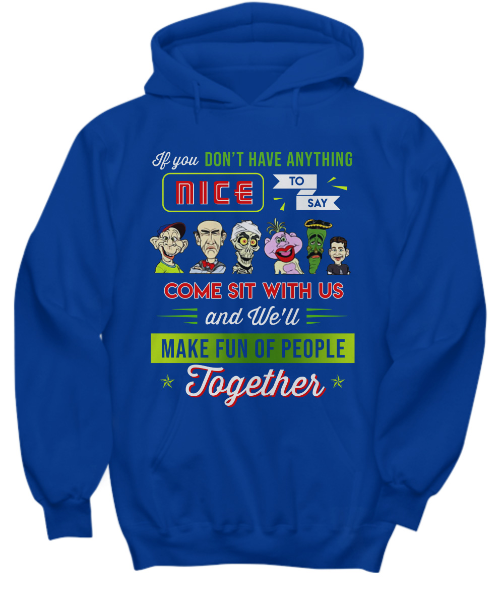 Jeff Dunham if you don't have anything nice to say come sit with us hoodie