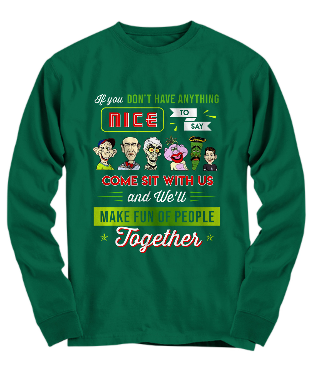 Jeff Dunham if you don't have anything nice to say come sit with us long sleeve