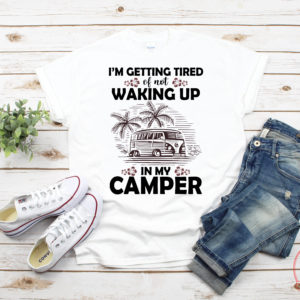 Camping I'm getting tired waking up in my camper shirt