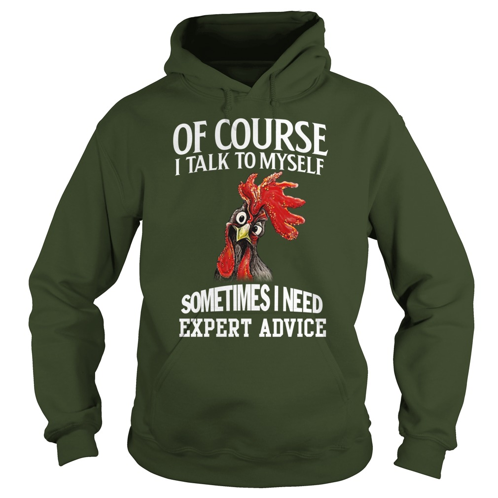 Chicken of course I talk to myself sometimes I need expert advice hoodie