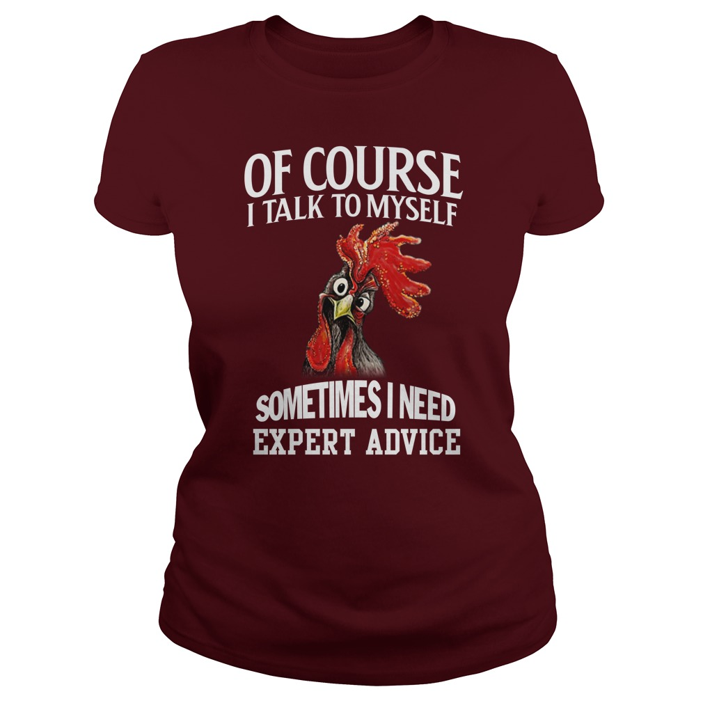 Chicken of course I talk to myself sometimes I need expert advice lady shirt