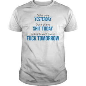 Didn't care yesterday don't give a shit today probably won't give a fuck tomorrow unisex shirt