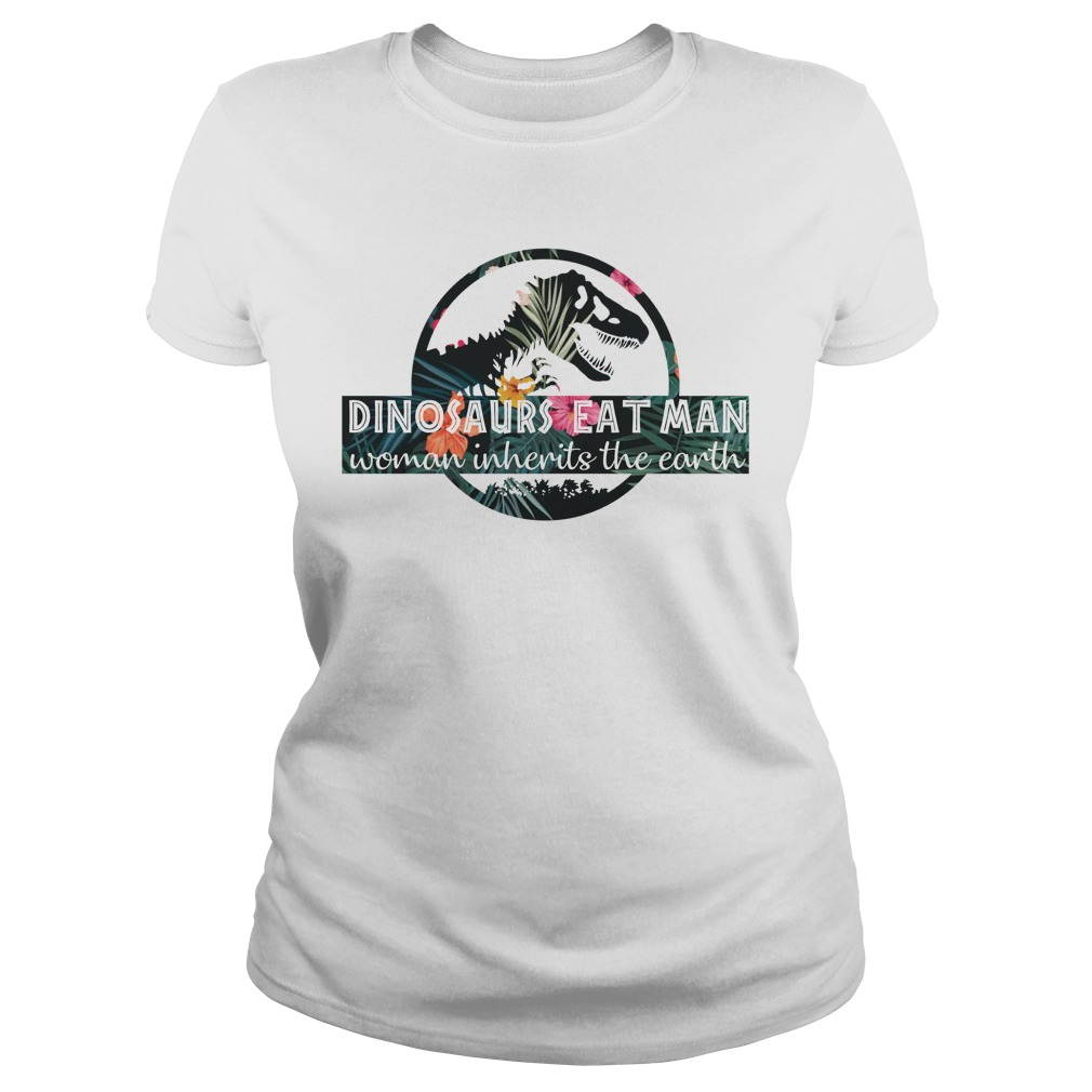 Dinosaurs eat man woman inherits the earth lady shirt