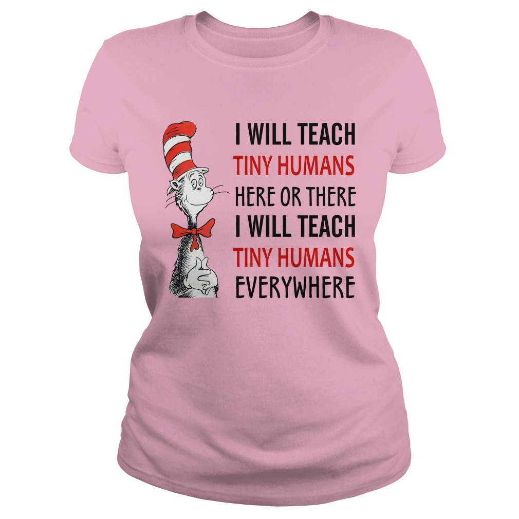 Dr Seuss I will teach tiny humans here or there I will teach tiny humans everywhere lady shirt