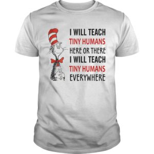 Dr Seuss I will teach tiny humans here or there I will teach tiny humans everywhere unisex shirt