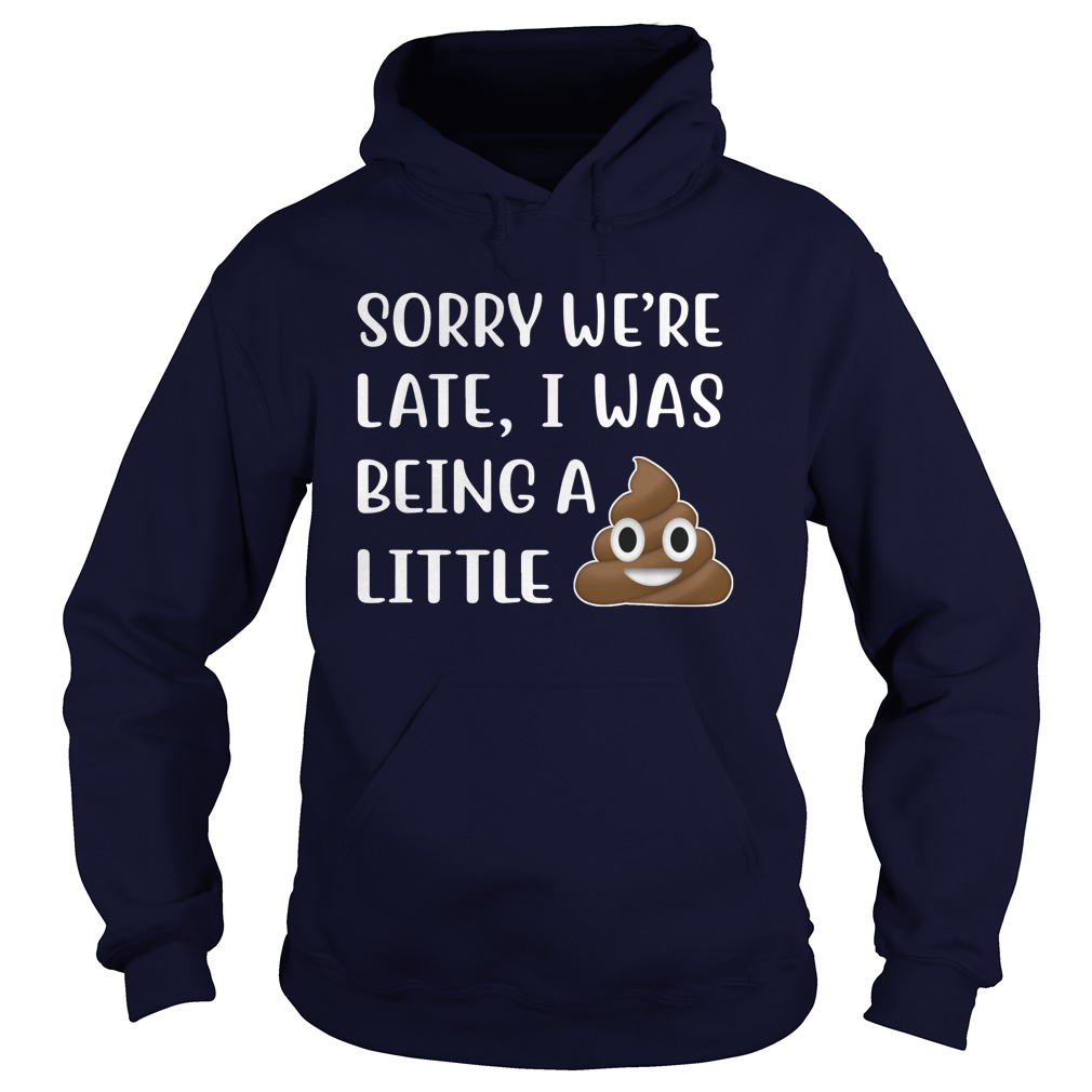 Sorry we're late I was being a little face shit hoodie