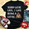 Sorry we're late I was being a little face shit shirt