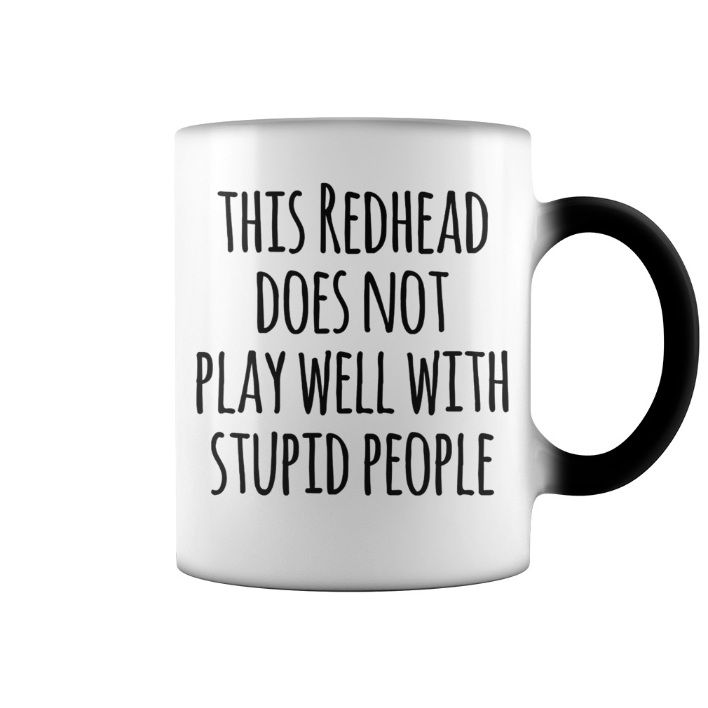 This redhead does not play well with stupid people color change mug