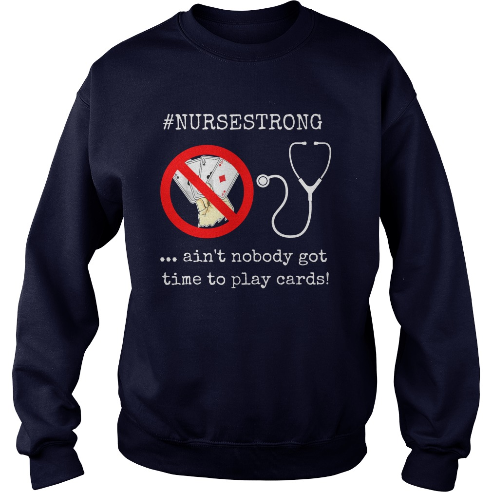 Ain't nobody got time to play cards #nursestrong sweatshirt