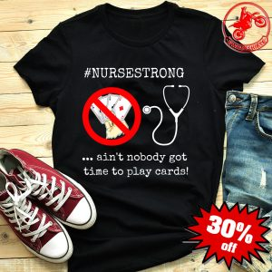 Ain't nobody got time to play cards shirt #nursestrong shirt