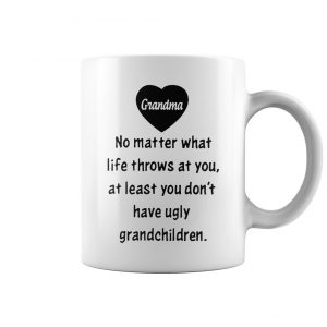 Grandma no matter what life throws at you at least you don't have ugly grandchildren mug