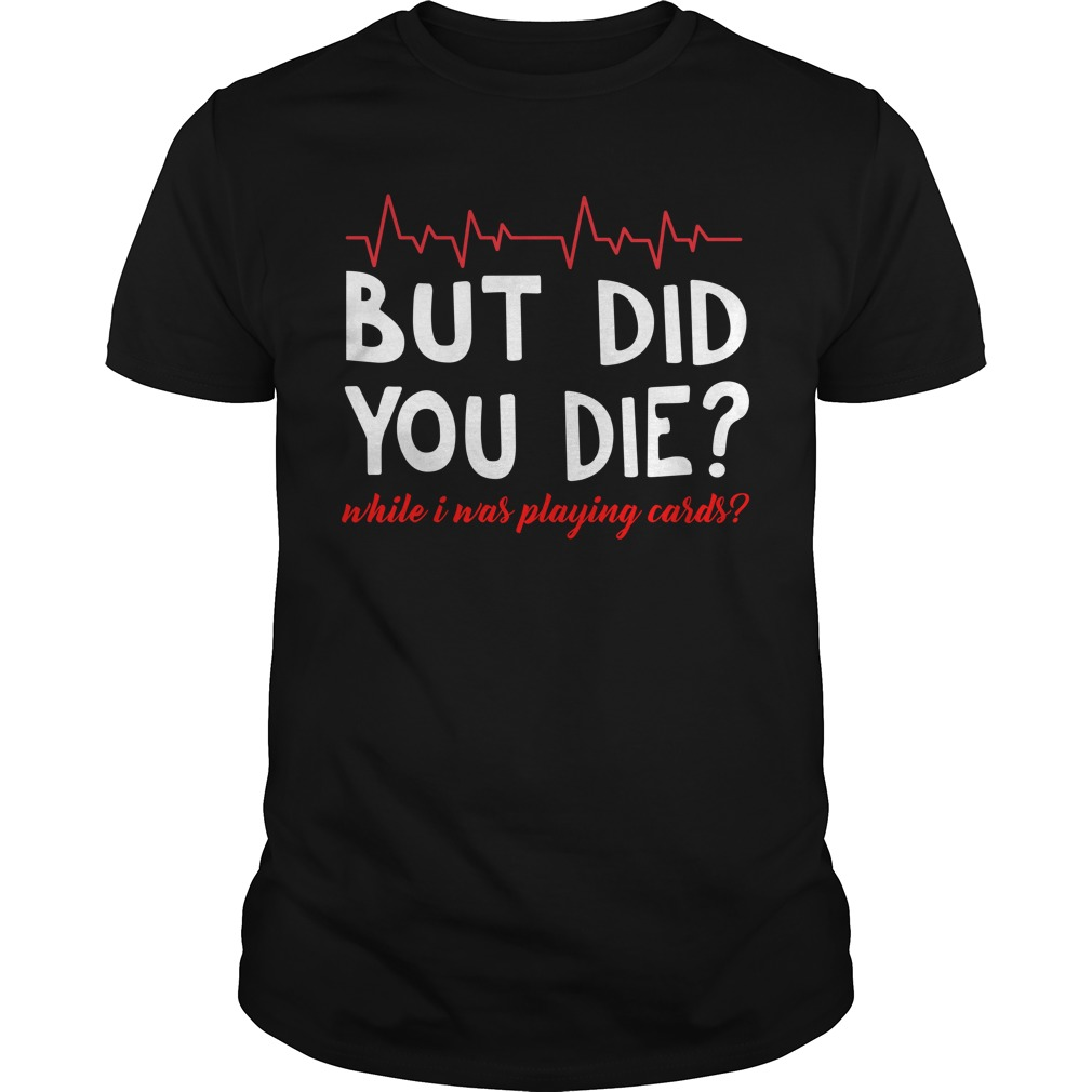 Heartbeat Nurse But Did You Die While Is Was Playing Cards unisex shirt