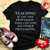 Red of Ed Teaching Is The One Profession That Creates All Other Professions Shirt