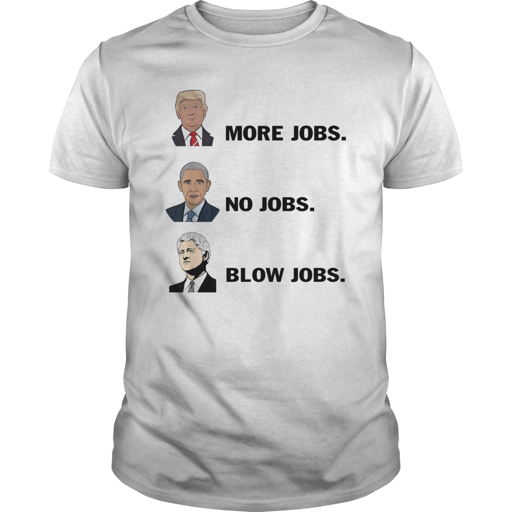 Trump More Jobs Obama No Jobs Clinton Blowjobs unisex shirt