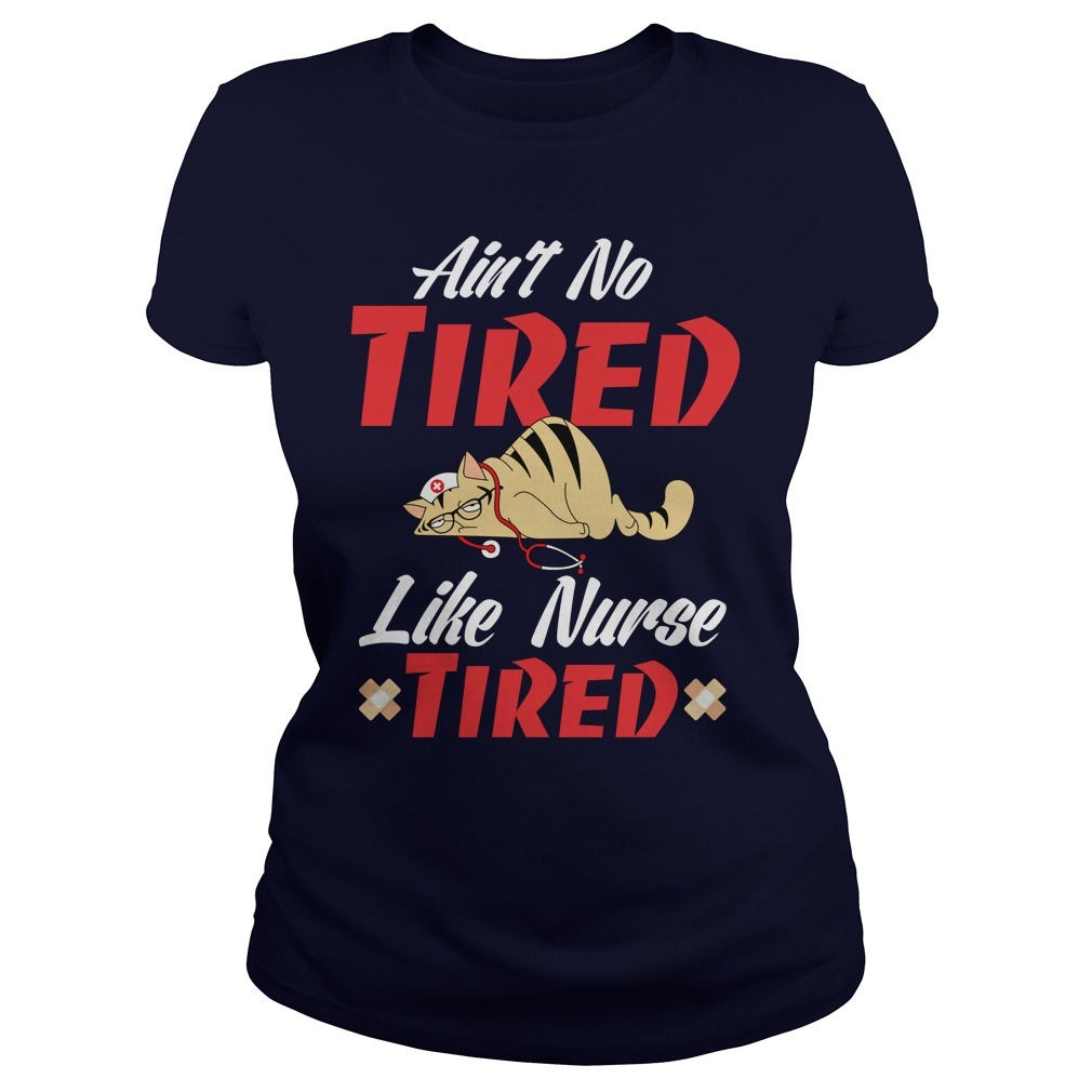 Cat Ain't No Tired Like Nurse Tired lady shirt