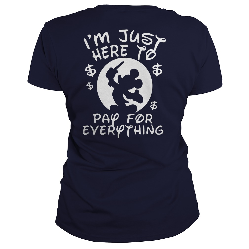 Disney I'm just here to pay for everything lady shirt