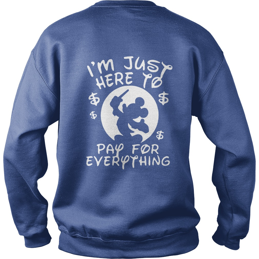 Disney I'm just here to pay for everything sweatshirt