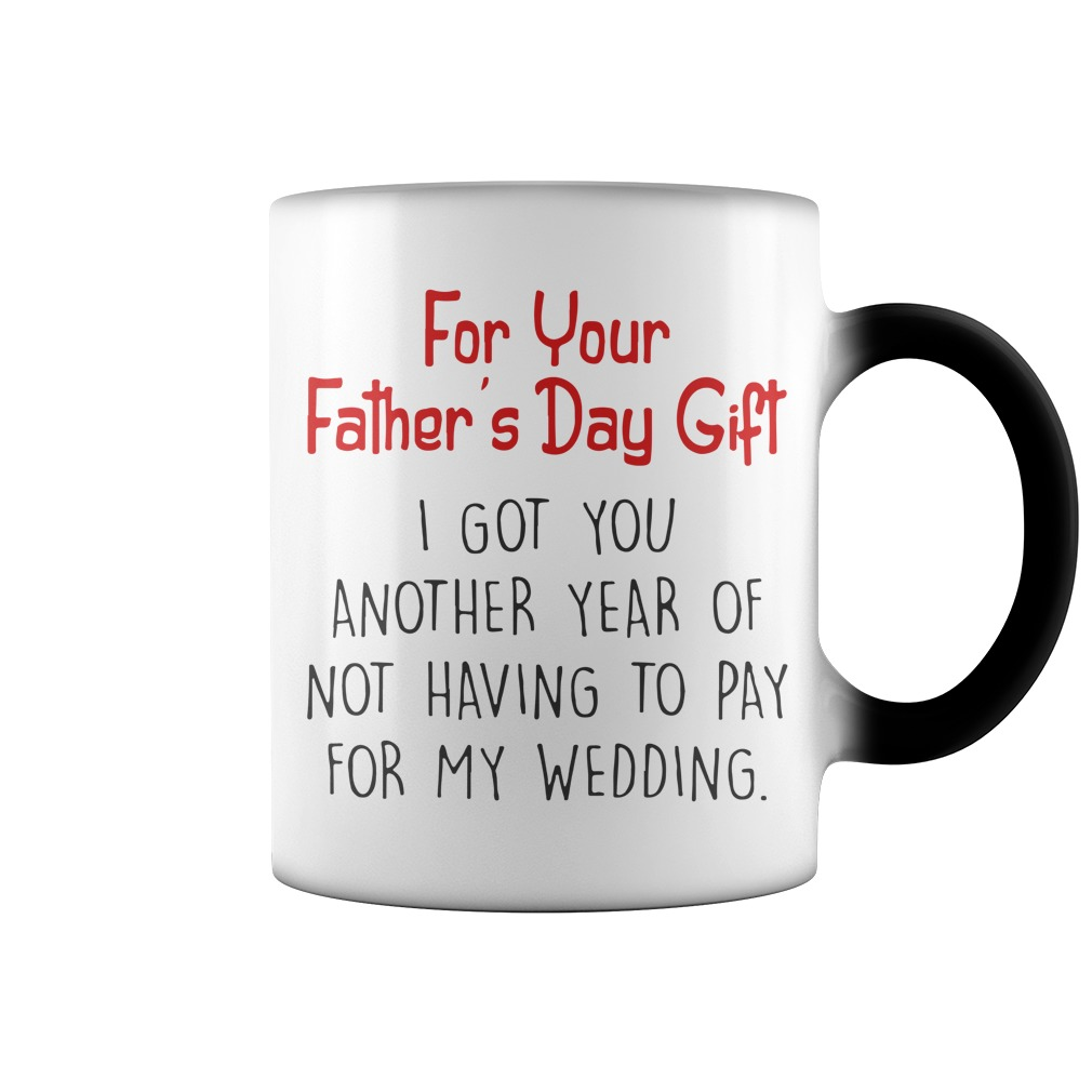 For Your Father's Day Gift I Got You Another Year Of Not Having To Pay For My Wedding Mug
