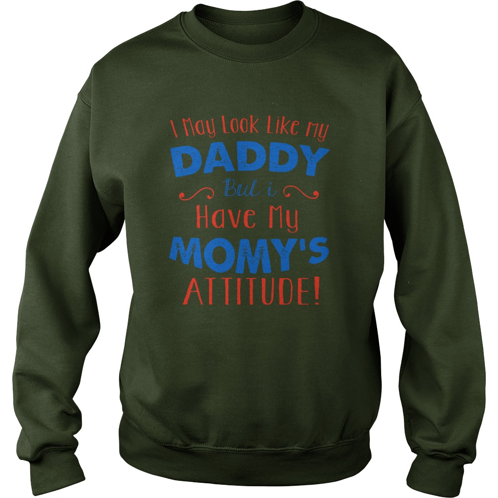 I May Look Like My Daddy But I Have My Mom's Attitude Sweatshirt