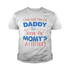 I May Look Like My Daddy But I Have My Mom's Attitude Young Shirt