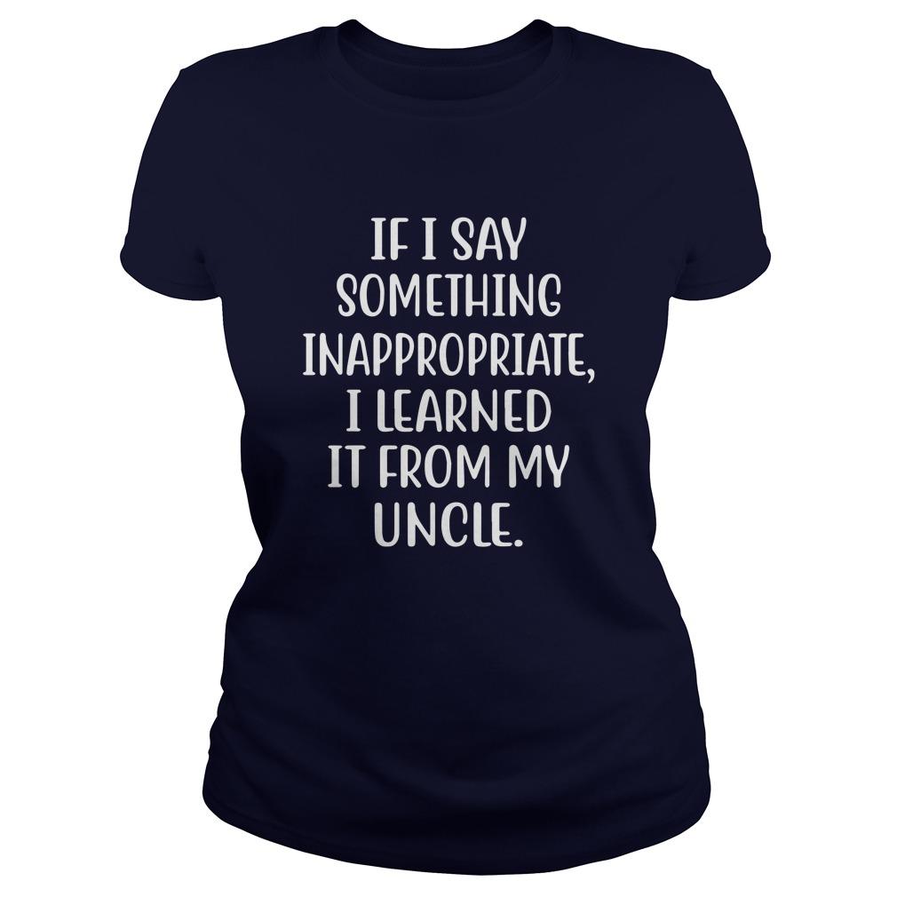 If I say something inappropriate I learned it from my uncle lady shirt