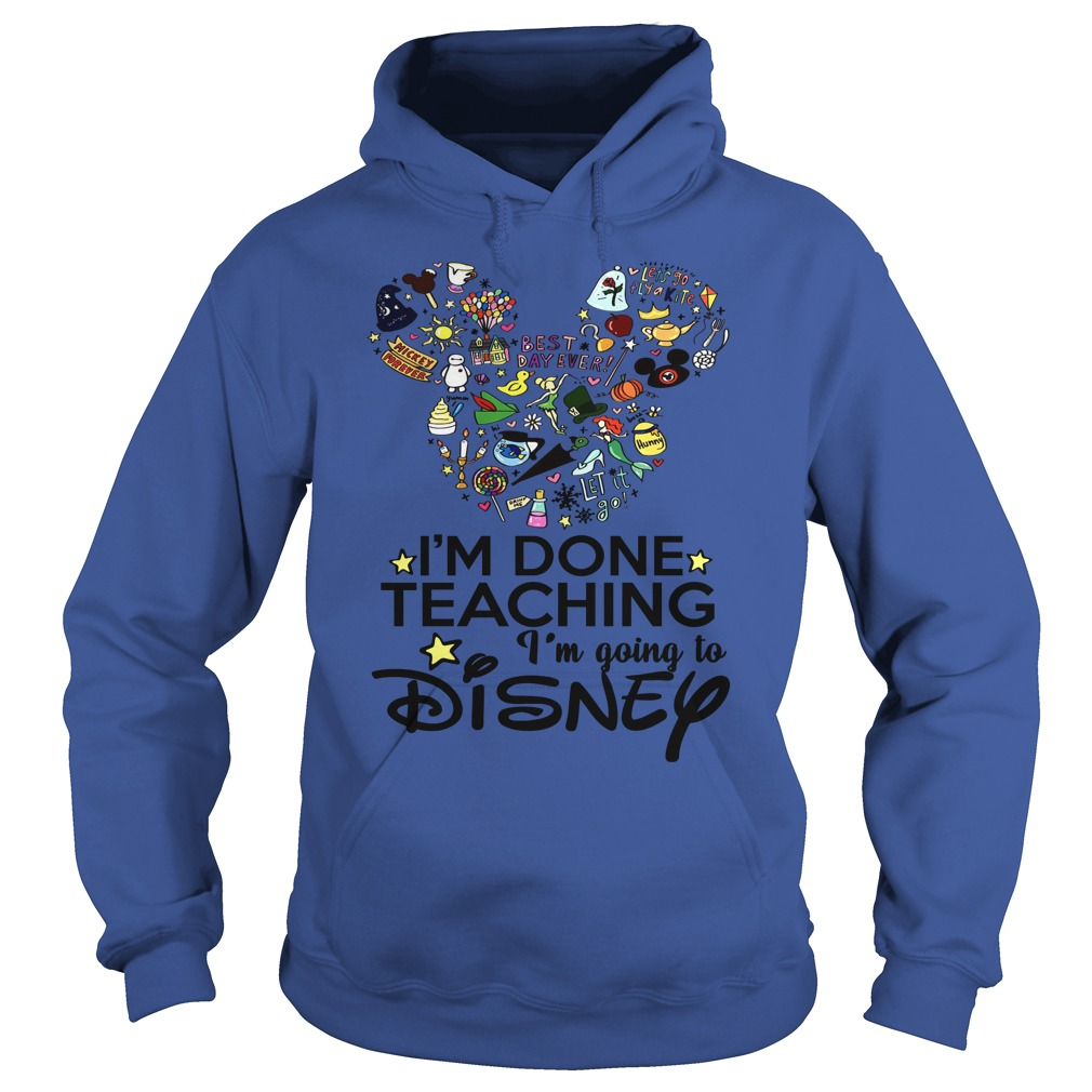 I'm Done With Teaching I'm Going To Disney Hoodie