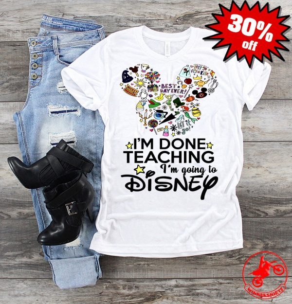 I'm Done With Teaching I'm Going To Disney Shirt