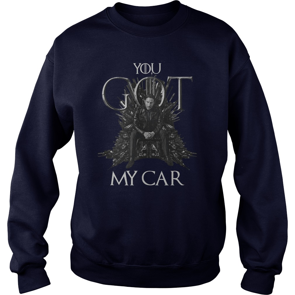 John Wick 3 You Got My Car Mashup Game Of Thrones sweatshirt