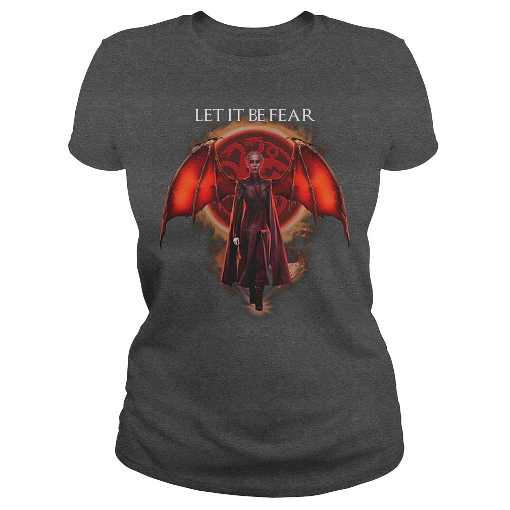 Let It Be Fear Mother of Dragons Lady Shirt
