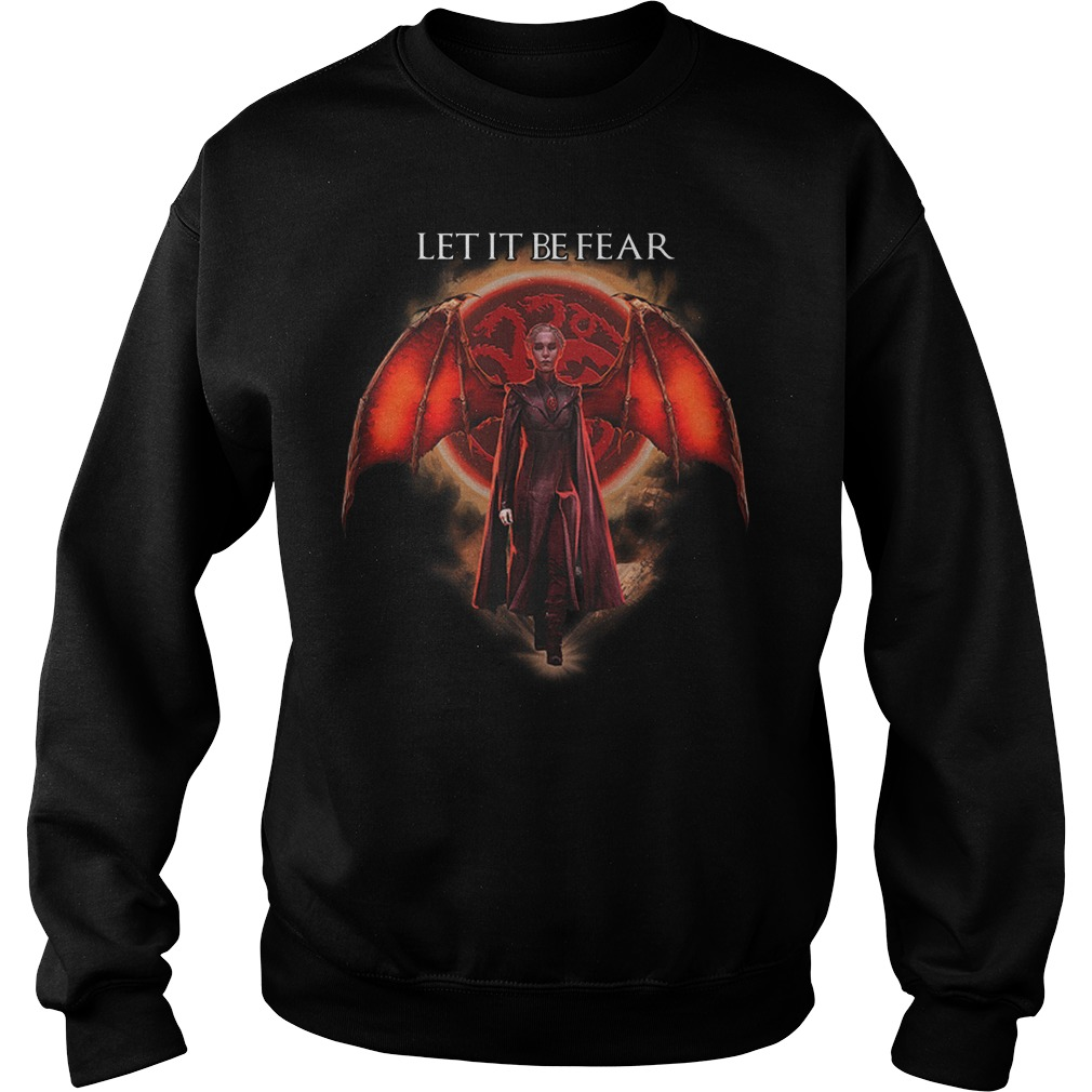 Let It Be Fear Mother of Dragons Sweatshirt