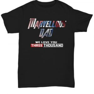 Marvellous Dad We Love You Three Thousand Father's Day unisex shirt